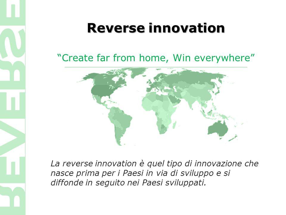 Reverse innovation La reverse innovation è quel tipo di innovazione che nasce prima per i Paesi in via di sviluppo e si diffonde in seguito nei Paesi