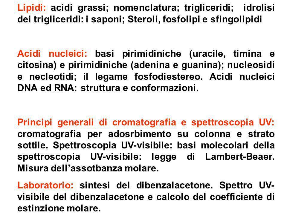 Lipidi: acidi grassi; nomenclatura; trigliceridi; idrolisi dei trigliceridi: i saponi; Steroli, fosfolipi e sfingolipidi Acidi nucleici: basi pirimidi