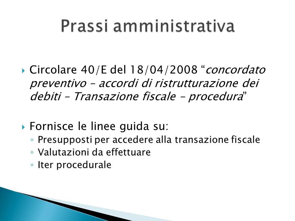  Circolare 40/E del 18/04/2008 concordato preventivo – accordi di ristrutturazione dei debiti – Transazione fiscale – procedura  Fornisce le linee guida su: ◦ Presupposti per accedere alla transazione fiscale ◦ Valutazioni da effettuare ◦ Iter procedurale