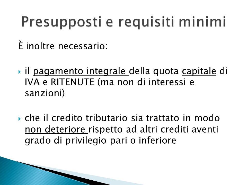 È inoltre necessario:  il pagamento integrale della quota capitale di IVA e RITENUTE (ma non di interessi e sanzioni)  che il credito tributario sia trattato in modo non deteriore rispetto ad altri crediti aventi grado di privilegio pari o inferiore