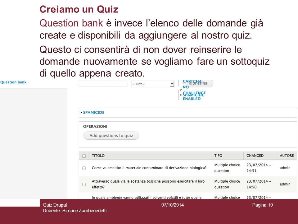 Creiamo un Quiz 07/10/2014Quiz Drupal Docente: Simone Zambenedetti Pagina 10 Question bank è invece l'elenco delle domande già create e disponibili da aggiungere al nostro quiz.