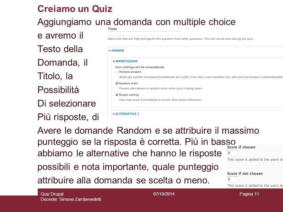 Creiamo un Quiz 07/10/2014Quiz Drupal Docente: Simone Zambenedetti Pagina 11 Aggiungiamo una domanda con multiple choice e avremo il Testo della Domanda, il Titolo, la Possibilità Di selezionare Più risposte, di Avere le domande Random e se attribuire il massimo punteggio se la risposta è corretta.