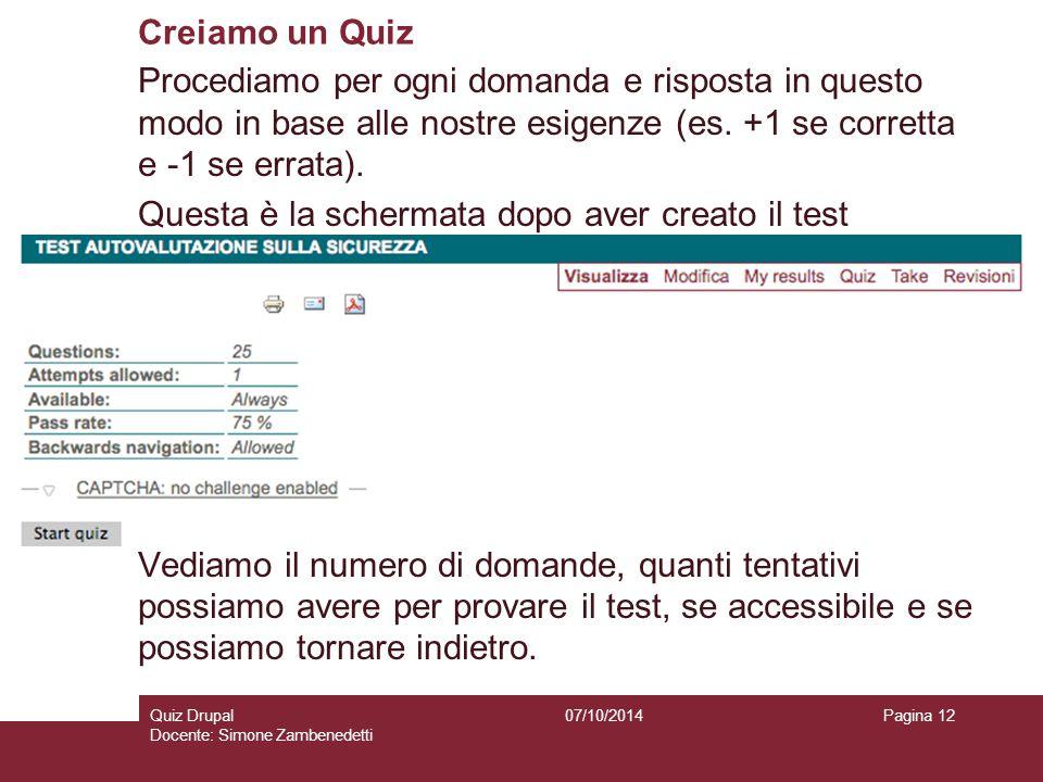 Creiamo un Quiz 07/10/2014Quiz Drupal Docente: Simone Zambenedetti Pagina 12 Procediamo per ogni domanda e risposta in questo modo in base alle nostre