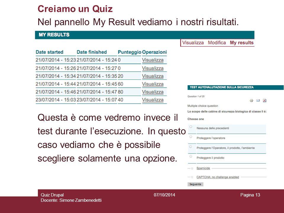 Creiamo un Quiz 07/10/2014Quiz Drupal Docente: Simone Zambenedetti Pagina 13 Nel pannello My Result vediamo i nostri risultati. Questa è come vedremo