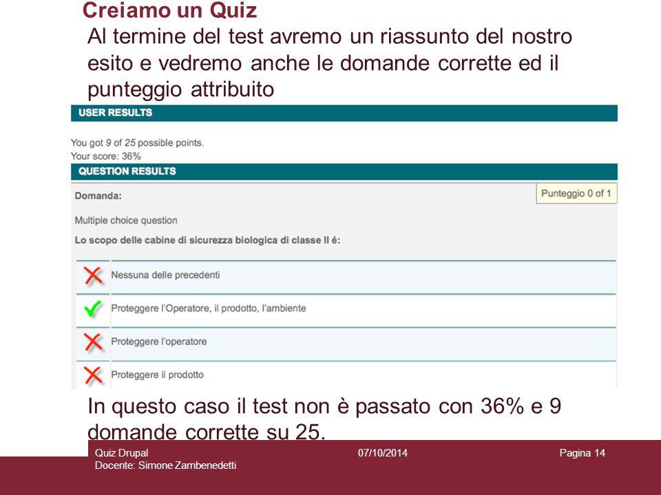 Creiamo un Quiz 07/10/2014Quiz Drupal Docente: Simone Zambenedetti Pagina 14 Al termine del test avremo un riassunto del nostro esito e vedremo anche le domande corrette ed il punteggio attribuito In questo caso il test non è passato con 36% e 9 domande corrette su 25.