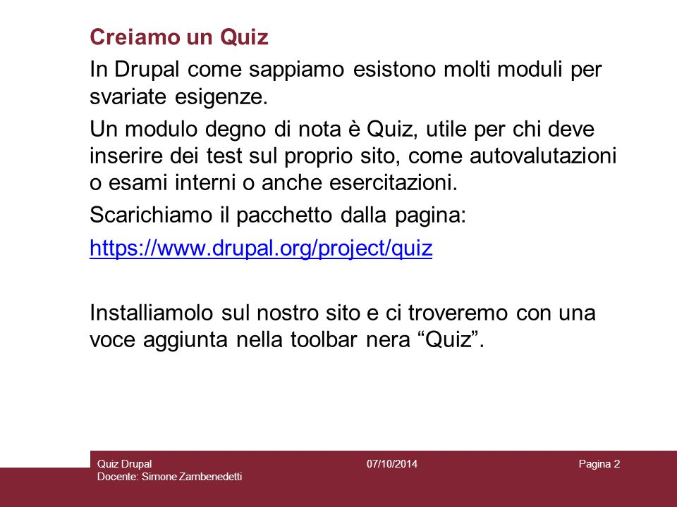 Creiamo un Quiz 07/10/2014Quiz Drupal Docente: Simone Zambenedetti Pagina 2 In Drupal come sappiamo esistono molti moduli per svariate esigenze. Un mo