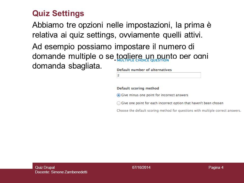 Quiz Settings 07/10/2014Quiz Drupal Docente: Simone Zambenedetti Pagina 4 Abbiamo tre opzioni nelle impostazioni, la prima è relativa ai quiz settings, ovviamente quelli attivi.