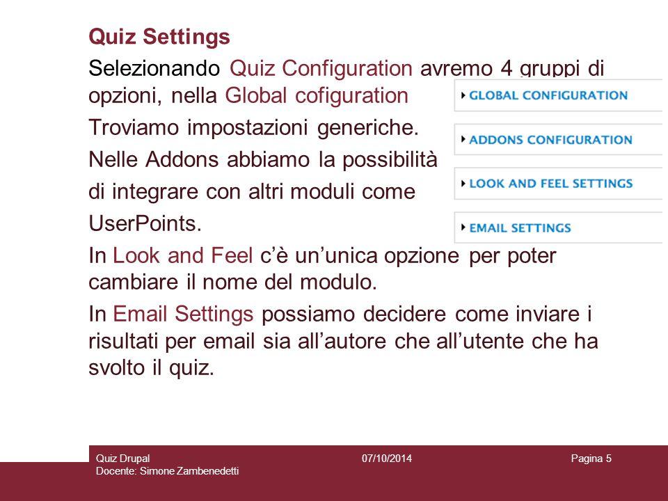 Quiz Settings 07/10/2014Quiz Drupal Docente: Simone Zambenedetti Pagina 5 Selezionando Quiz Configuration avremo 4 gruppi di opzioni, nella Global cofiguration Troviamo impostazioni generiche.