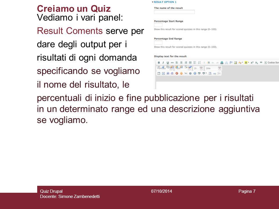 Creiamo un Quiz 07/10/2014Quiz Drupal Docente: Simone Zambenedetti Pagina 7 Vediamo i vari panel: Result Coments serve per dare degli output per i ris