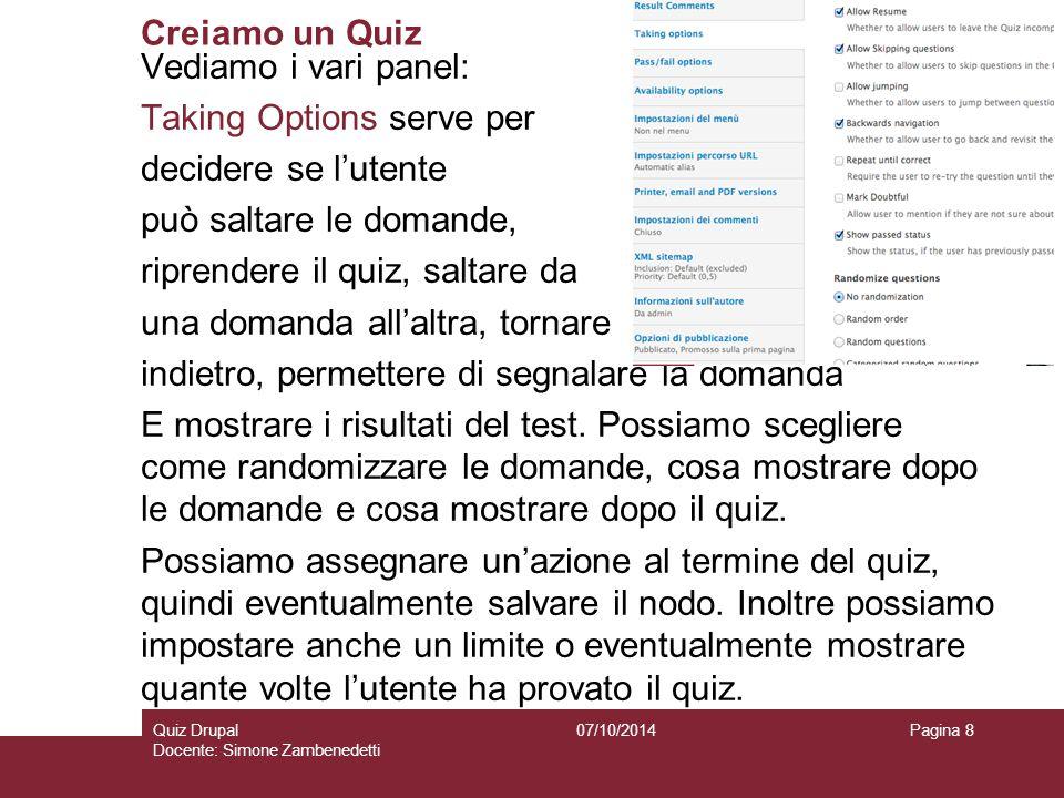 Creiamo un Quiz 07/10/2014Quiz Drupal Docente: Simone Zambenedetti Pagina 8 Vediamo i vari panel: Taking Options serve per decidere se l'utente può saltare le domande, riprendere il quiz, saltare da una domanda all'altra, tornare indietro, permettere di segnalare la domanda E mostrare i risultati del test.