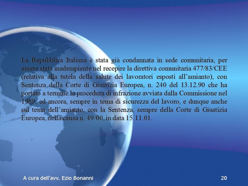 La Repubblica Italiana è stata già condannata in sede comunitaria, per essere stata inadempiente nel recepire la direttiva comunitaria 477/83/CEE (relativa alla tutela della salute dei lavoratori esposti all'amianto), con Sentenza della Corte di Giustizia Europea, n.