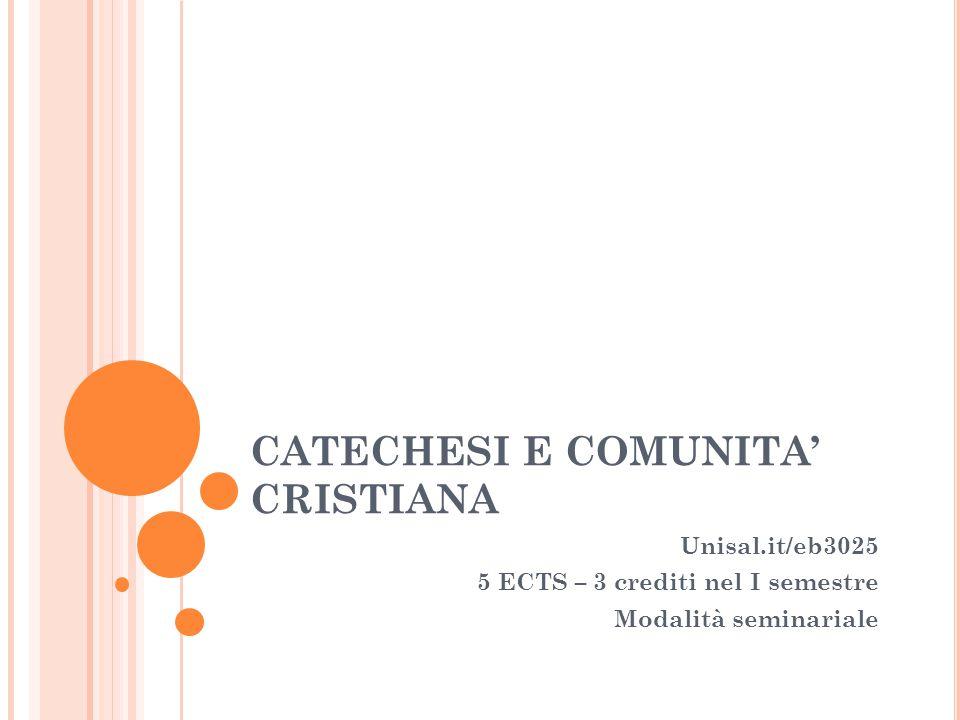 CATECHESI E COMUNITA' CRISTIANA Unisal.it/eb3025 5 ECTS – 3 crediti nel I semestre Modalità seminariale