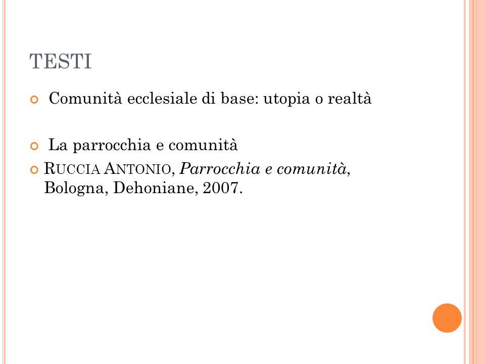 TESTI Comunità ecclesiale di base: utopia o realtà La parrocchia e comunità R UCCIA A NTONIO, Parrocchia e comunità, Bologna, Dehoniane, 2007.