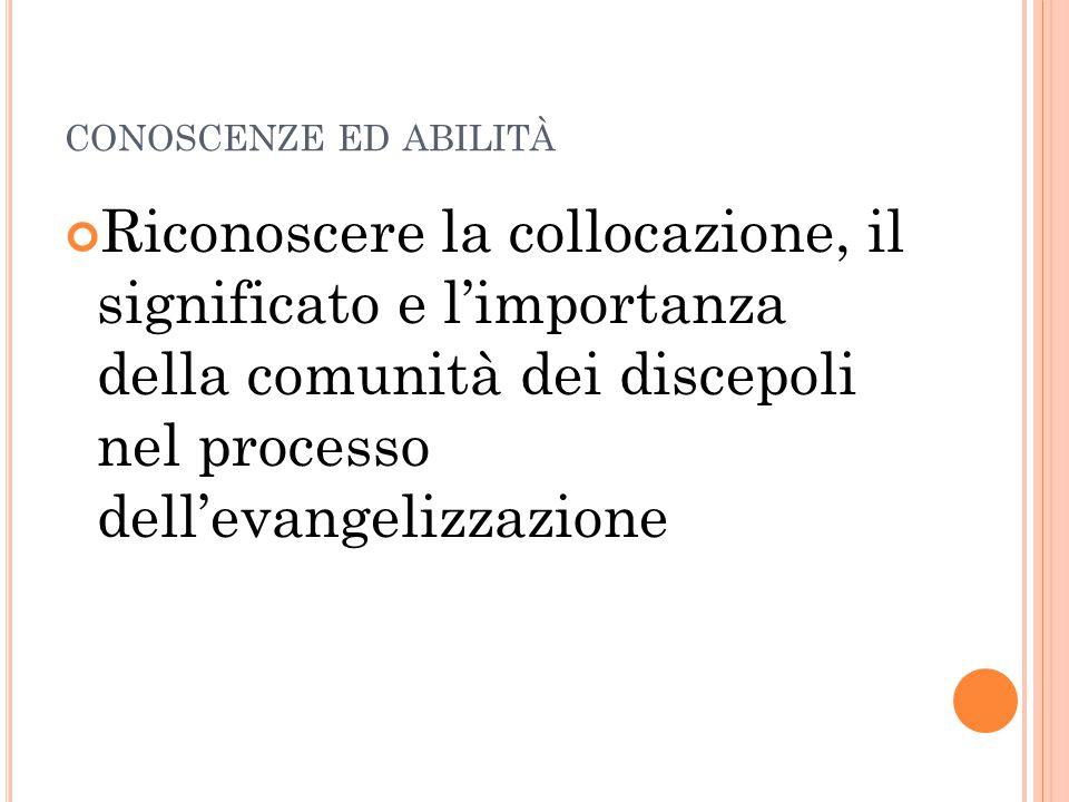 CONOSCENZE ED ABILITÀ Riconoscere la collocazione, il significato e l'importanza della comunità dei discepoli nel processo dell'evangelizzazione
