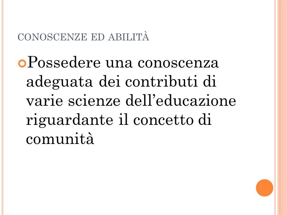 CONOSCENZE ED ABILITÀ Possedere una conoscenza adeguata dei contributi di varie scienze dell'educazione riguardante il concetto di comunità