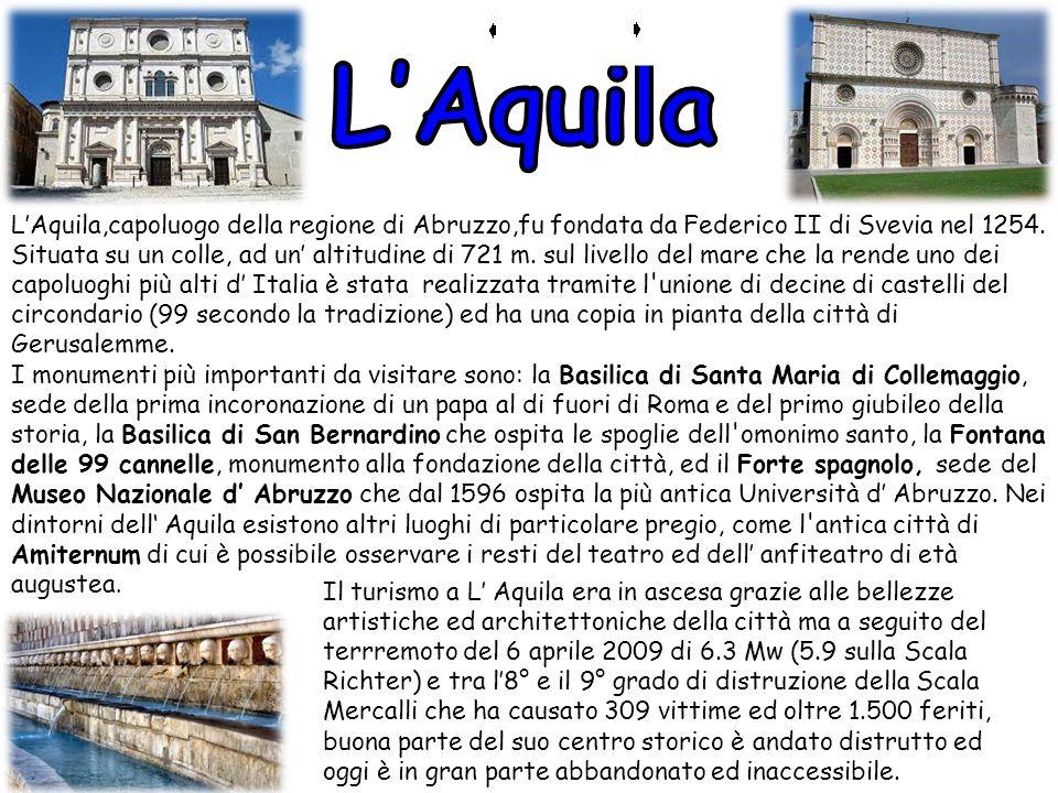L'Aquila,capoluogo della regione di Abruzzo,fu fondata da Federico II di Svevia nel 1254. Situata su un colle, ad un' altitudine di 721 m. sul livello