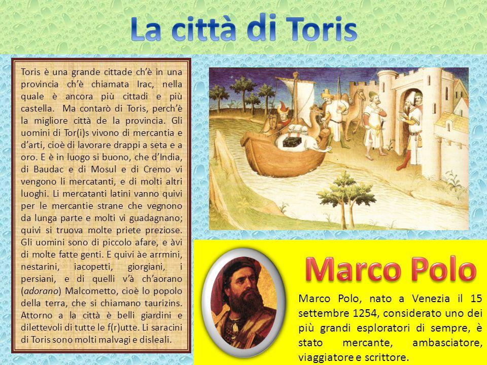 Toris è una grande cittade ch'è in una provincia ch'è chiamata Irac, nella quale è ancora più cittadi e più castella.