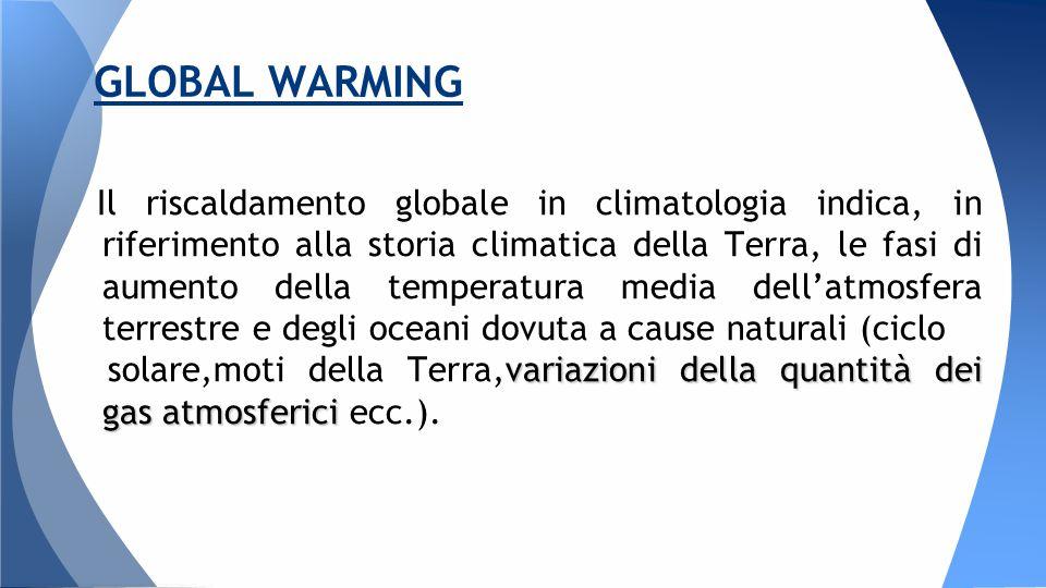 Il riscaldamento globale in climatologia indica, in riferimento alla storia climatica della Terra, le fasi di aumento della temperatura media dell'atmosfera terrestre e degli oceani dovuta a cause naturali (ciclo variazioni della quantità dei gas atmosferici solare,moti della Terra,variazioni della quantità dei gas atmosferici ecc.).