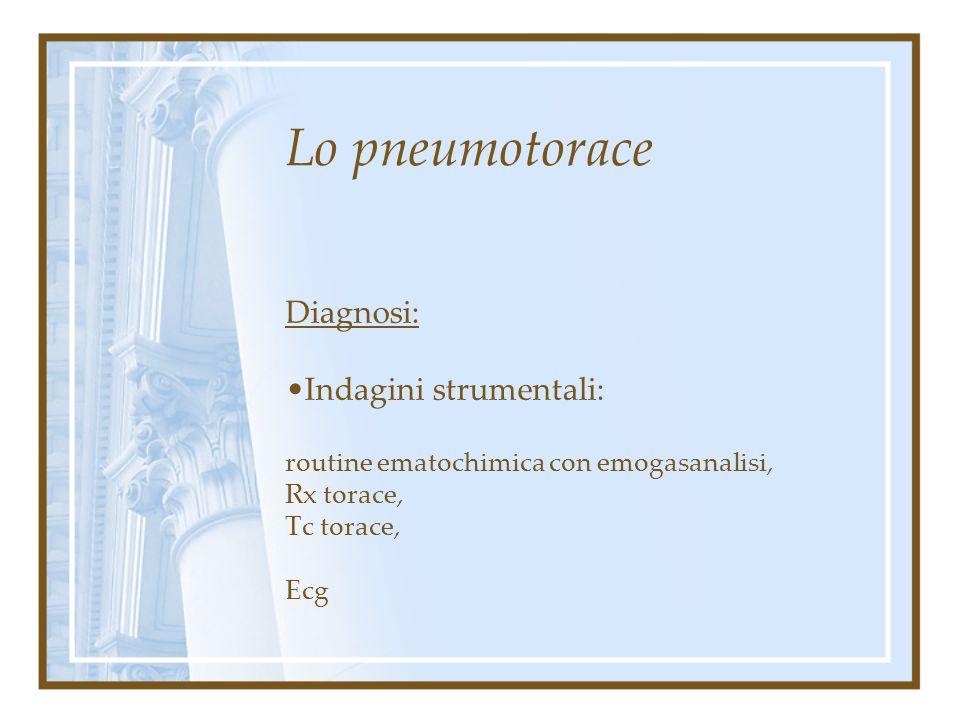 Lo pneumotorace Diagnosi: Esame clinico (anamnesi, esame obbiettivo): raccolta anamnestica attenta a riconoscere patologie comitate causa di forme sec