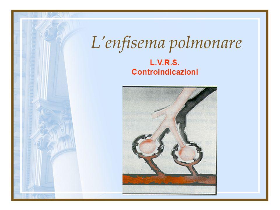 L'enfisema polmonare L.V.R.S. Controindicazioni Ipercapnia: pCO2 > 50 Ipertensione polmonare: Pap max > 35 mm hg Fumo (dismissione da almeno sei mesi)