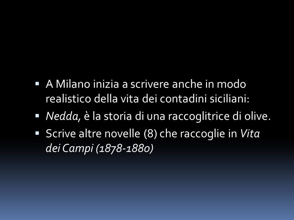  A Milano inizia a scrivere anche in modo realistico della vita dei contadini siciliani:  Nedda, è la storia di una raccoglitrice di olive.  Scrive