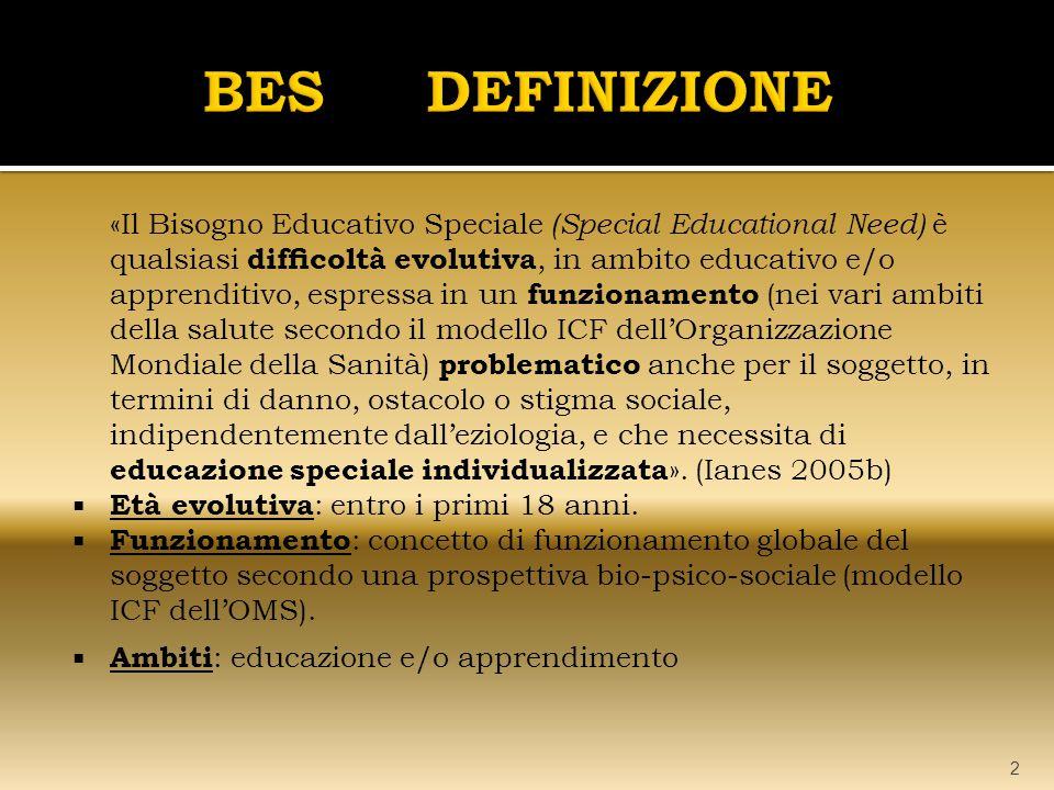 «Il Bisogno Educativo Speciale (Special Educational Need) è qualsiasi difficoltà evolutiva, in ambito educativo e/o apprenditivo, espressa in un funzionamento (nei vari ambiti della salute secondo il modello ICF dell'Organizzazione Mondiale della Sanità) problematico anche per il soggetto, in termini di danno, ostacolo o stigma sociale, indipendentemente dall'eziologia, e che necessita di educazione speciale individualizzata ».
