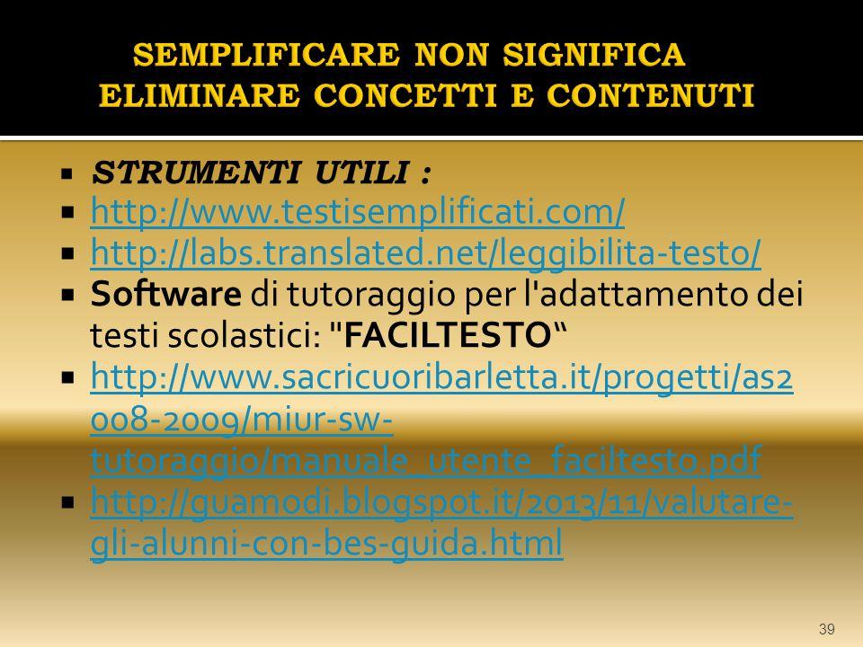  STRUMENTI UTILI :  http://www.testisemplificati.com/ http://www.testisemplificati.com/  http://labs.translated.net/leggibilita-testo/ http://labs.translated.net/leggibilita-testo/  Software di tutoraggio per l adattamento dei testi scolastici: FACILTESTO  http://www.sacricuoribarletta.it/progetti/as2 008-2009/miur-sw- tutoraggio/manuale_utente_faciltesto.pdf http://www.sacricuoribarletta.it/progetti/as2 008-2009/miur-sw- tutoraggio/manuale_utente_faciltesto.pdf  http://guamodi.blogspot.it/2013/11/valutare- gli-alunni-con-bes-guida.html http://guamodi.blogspot.it/2013/11/valutare- gli-alunni-con-bes-guida.html 39