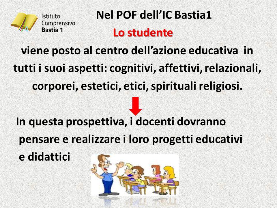Nel POF dell'IC Bastia1 Lo studente Lo studente viene posto al centro dell'azione educativa in tutti i suoi aspetti: cognitivi, affettivi, relazionali