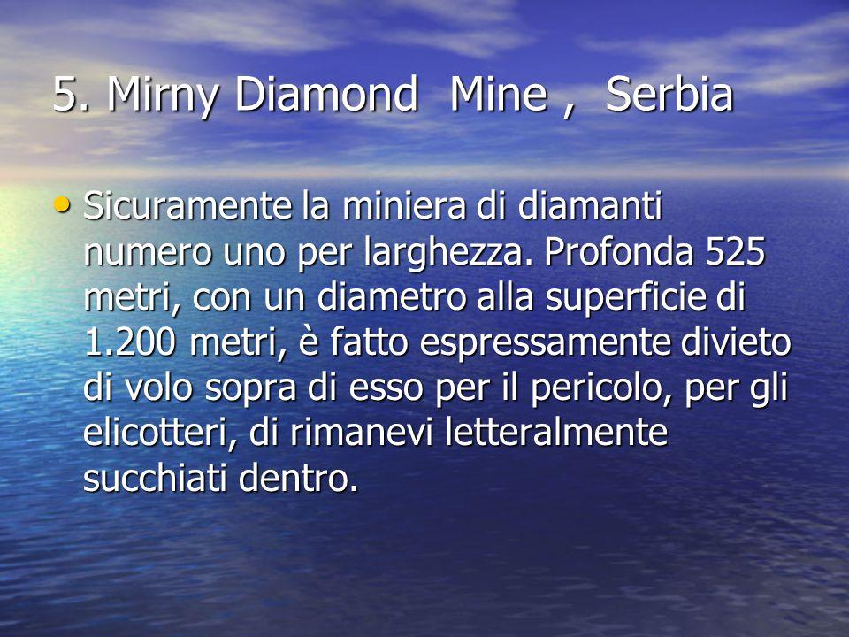 5. Mirny Diamond Mine, Serbia Sicuramente la miniera di diamanti numero uno per larghezza. Profonda 525 metri, con un diametro alla superficie di 1.20