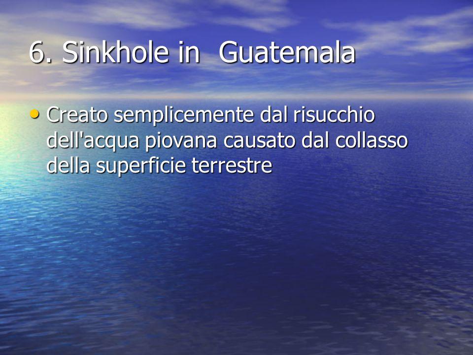 6. Sinkhole in Guatemala Creato semplicemente dal risucchio dell'acqua piovana causato dal collasso della superficie terrestre Creato semplicemente da