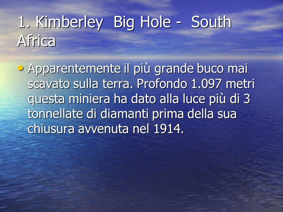 1. Kimberley Big Hole - South Africa Apparentemente il più grande buco mai scavato sulla terra. Profondo 1.097 metri questa miniera ha dato alla luce