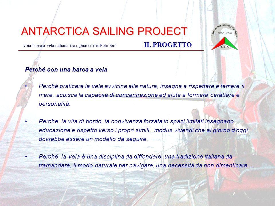 ANTARCTICA SAILING PROJECT IL PROGETTO Una barca a vela italiana tra i ghiacci del Polo Sud IL PROGETTO Perché con una barca a vela Perché praticare la vela avvicina alla natura, insegna a rispettare e temere il mare, acuisce la capacità di concentrazione ed aiuta a formare carattere e personalità.