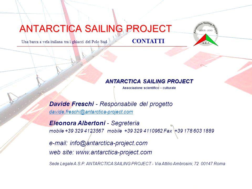ANTARCTICA SAILING PROJECT CONTATTI Una barca a vela italiana tra i ghiacci del Polo Sud CONTATTI ANTARCTICA SAILING PROJECT Associazione scientifico – culturale Davide Freschi - Responsabile del progetto davide.freschi@antarctica-project.com Eleonora Albertoni - Segreteria mobile +39 329 4123567 mobile +39 329 4110962 Fax +39 178 603 1889 e-mail: info@antarctica-project.com web site: www.antarctica-project.com Sede Legale A.S.P.