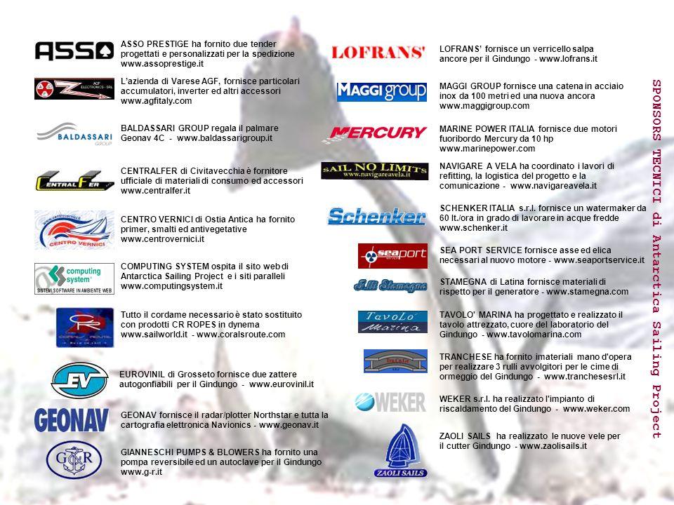 SPONSORS TECNICI di Antarctica Sailing Project L'azienda di Varese AGF, fornisce particolari accumulatori, inverter ed altri accessori www.agfitaly.com ASSO PRESTIGE ha fornito due tender progettati e personalizzati per la spedizione www.assoprestige.it BALDASSARI GROUP regala il palmare Geonav 4C - www.baldassarigroup.it CENTRALFER di Civitavecchia è fornitore ufficiale di materiali di consumo ed accessori www.centralfer.it CENTRO VERNICI di Ostia Antica ha fornito primer, smalti ed antivegetative www.centrovernici.it COMPUTING SYSTEM ospita il sito web di Antarctica Sailing Project e i siti paralleli www.computingsystem.it Tutto il cordame necessario è stato sostituito con prodotti CR ROPES in dynema www.sailworld.it - www.coralsroute.com EUROVINIL di Grosseto fornisce due zattere autogonfiabili per il Gindungo - www.eurovinil.it GEONAV fornisce il radar/plotter Northstar e tutta la cartografia elettronica Navionics - www.geonav.it GIANNESCHI PUMPS & BLOWERS ha fornito una pompa reversibile ed un autoclave per il Gindungo www.g-r.it LOFRANS' fornisce un verricello salpa ancore per il Gindungo - www.lofrans.it MAGGI GROUP fornisce una catena in acciaio inox da 100 metri ed una nuova ancora www.maggigroup.com MARINE POWER ITALIA fornisce due motori fuoribordo Mercury da 10 hp www.marinepower.com NAVIGARE A VELA ha coordinato i lavori di refitting, la logistica del progetto e la comunicazione - www.navigareavela.it SCHENKER ITALIA s.r.l.