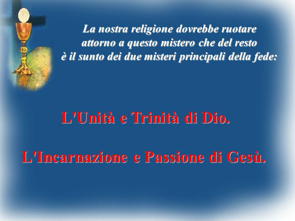 La nostra religione dovrebbe ruotare attorno a questo mistero che del resto è il sunto dei due misteri principali della fede: L'Unità e Trinità di Dio