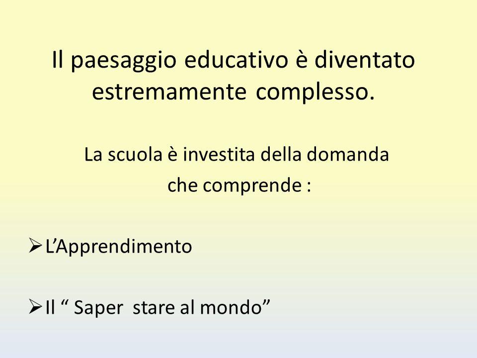 """Il paesaggio educativo è diventato estremamente complesso. La scuola è investita della domanda che comprende :  L'Apprendimento  Il """" Saper stare al"""