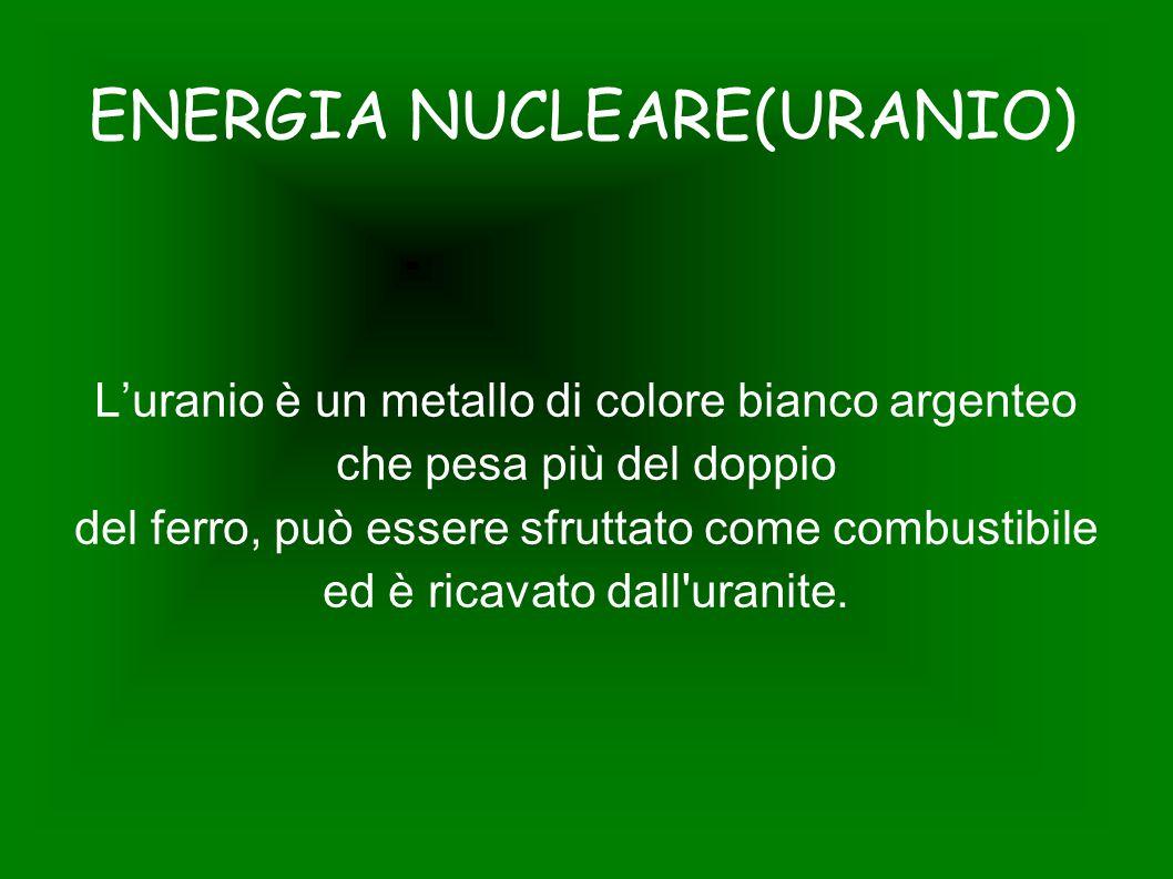 ENERGIA NUCLEARE(URANIO) L'uranio è un metallo di colore bianco argenteo che pesa più del doppio del ferro, può essere sfruttato come combustibile ed è ricavato dall uranite.