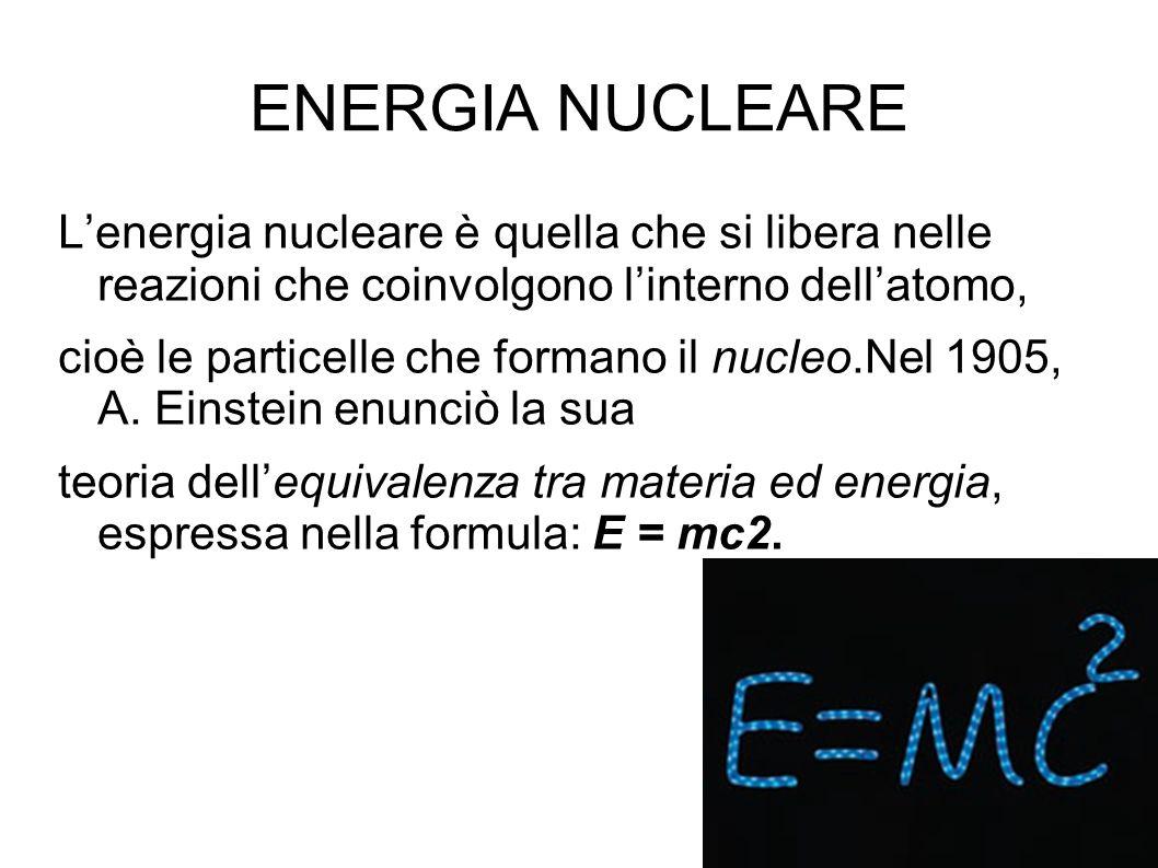 ENERGIA NUCLEARE L'energia nucleare è quella che si libera nelle reazioni che coinvolgono l'interno dell'atomo, cioè le particelle che formano il nucleo.Nel 1905, A.