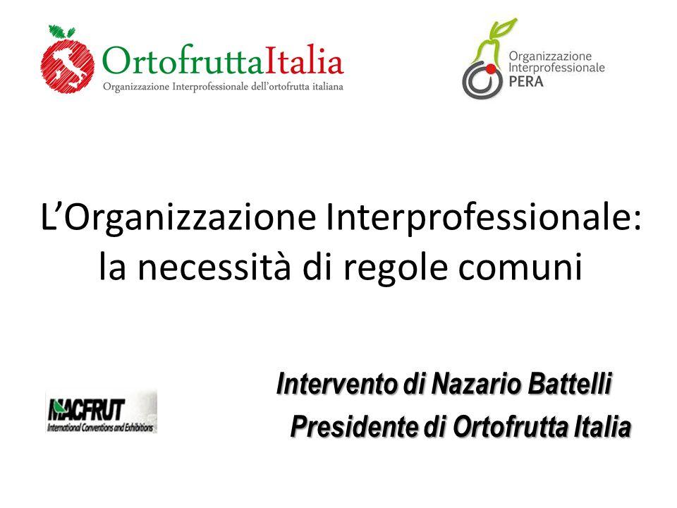 L'Organizzazione Interprofessionale: la necessità di regole comuni Intervento di Nazario Battelli Presidente di Ortofrutta Italia Presidente di Ortofrutta Italia