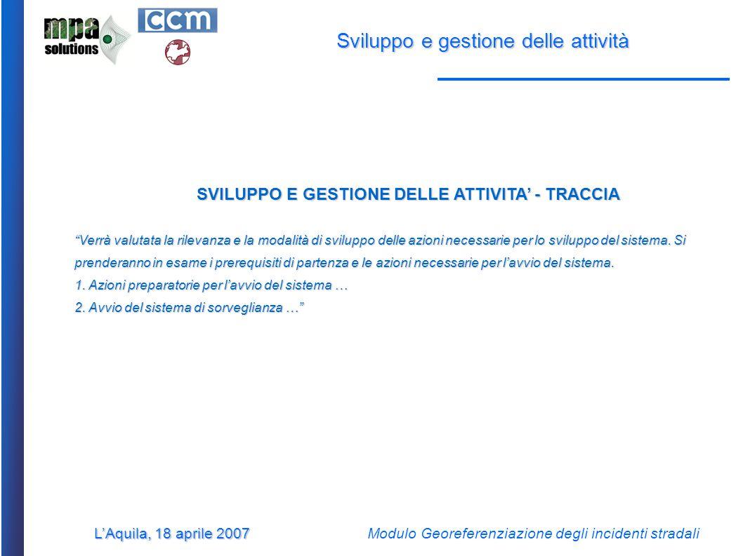 L'Aquila, 18 aprile 2007 Modulo Georeferenziazione degli incidenti stradali Sviluppo e gestione delle attività SVILUPPO E GESTIONE DELLE ATTIVITA' - TRACCIA Verrà valutata la rilevanza e la modalità di sviluppo delle azioni necessarie per lo sviluppo del sistema.