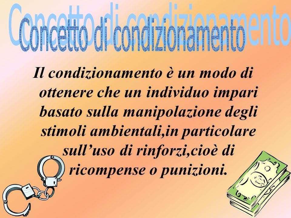 Il condizionamento è un modo di ottenere che un individuo impari basato sulla manipolazione degli stimoli ambientali,in particolare sull'uso di rinforzi,cioè di ricompense o punizioni.