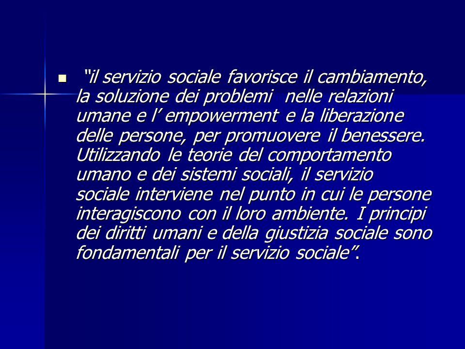il servizio sociale favorisce il cambiamento, la soluzione dei problemi nelle relazioni umane e l' empowerment e la liberazione delle persone, per promuovere il benessere.