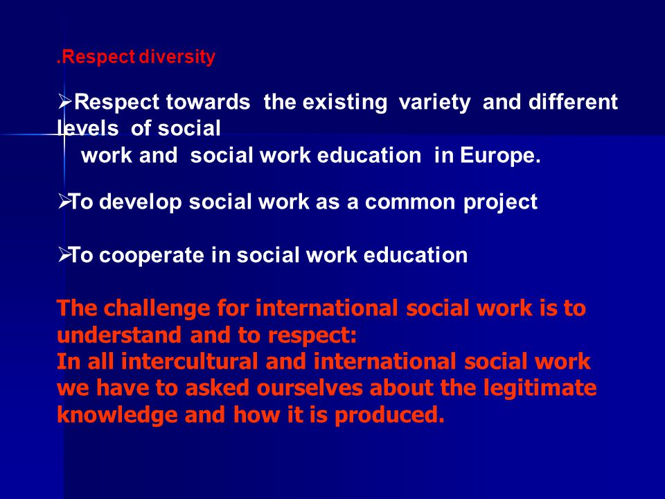 .Respect diversity  Respect towards the existing variety and different levels of social work and social work education in Europe.