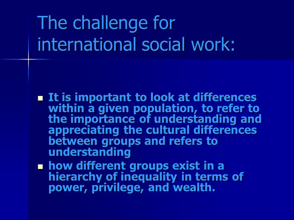 The challenge for international social work: It is important to look at differences within a given population, to refer to the importance of understanding and appreciating the cultural differences between groups and refers to understanding It is important to look at differences within a given population, to refer to the importance of understanding and appreciating the cultural differences between groups and refers to understanding how different groups exist in a hierarchy of inequality in terms of power, privilege, and wealth.