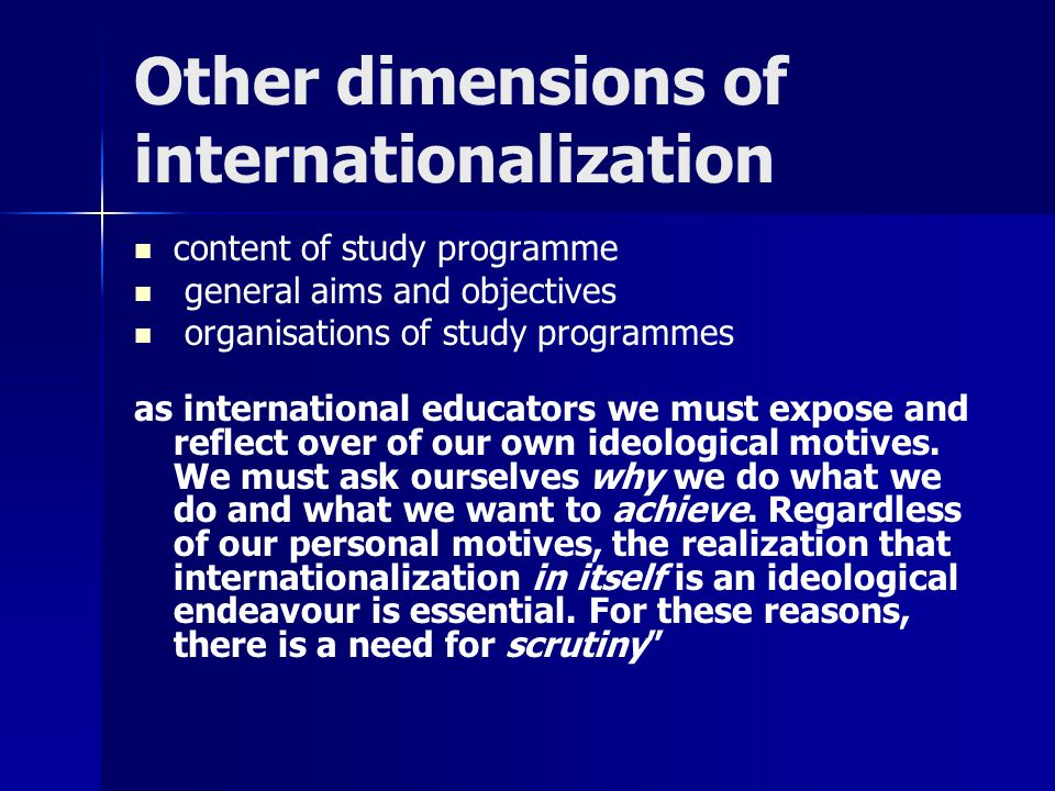 Other dimensions of internationalization content of study programme general aims and objectives organisations of study programmes as international educators we must expose and reflect over of our own ideological motives.