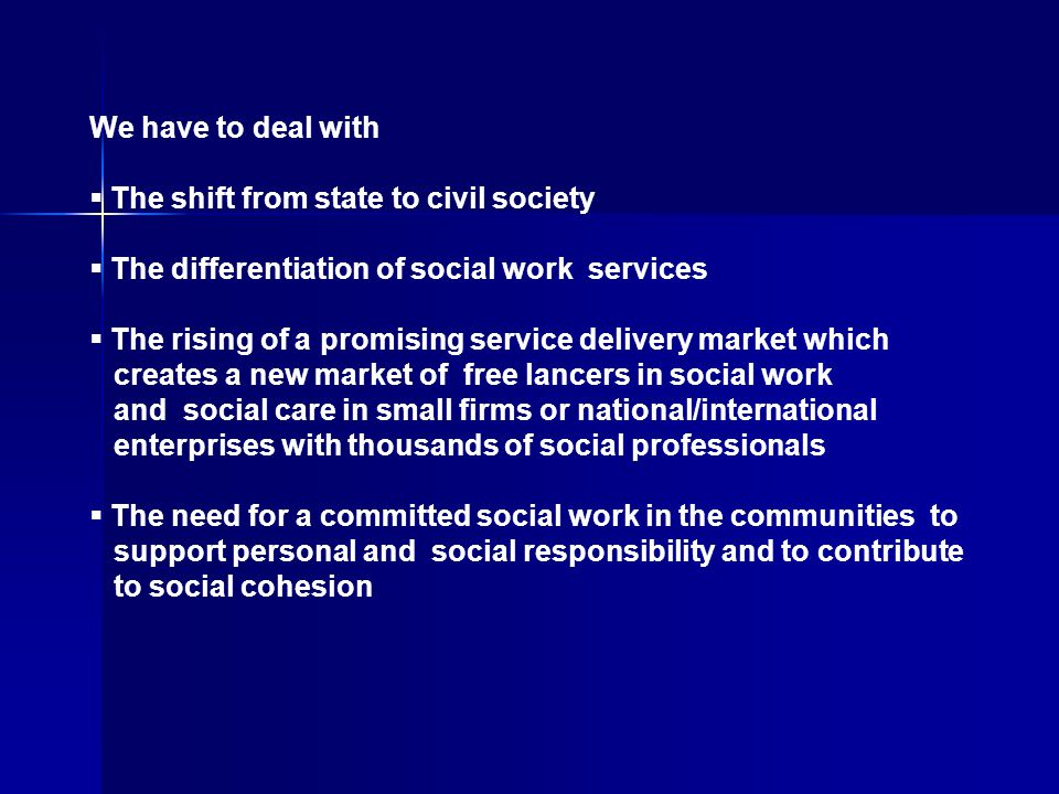 We have to deal with  The shift from state to civil society  The differentiation of social work services  The rising of a promising service delivery market which creates a new market of free lancers in social work and social care in small firms or national/international enterprises with thousands of social professionals  The need for a committed social work in the communities to support personal and social responsibility and to contribute to social cohesion
