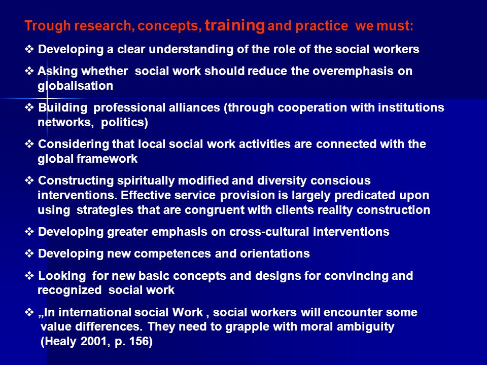 Trough research, concepts, training and practice we must:  Developing a clear understanding of the role of the social workers  Asking whether social work should reduce the overemphasis on globalisation  Building professional alliances (through cooperation with institutions networks, politics)  Considering that local social work activities are connected with the global framework  Constructing spiritually modified and diversity conscious interventions.