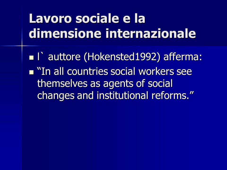 Lavoro sociale e la dimensione internazionale l` auttore (Hokensted1992) afferma: l` auttore (Hokensted1992) afferma: In all countries social workers see themselves as agents of social changes and institutional reforms. In all countries social workers see themselves as agents of social changes and institutional reforms.