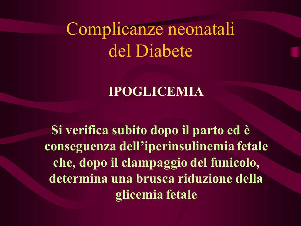Complicanze neonatali del Diabete IPOGLICEMIA Si verifica subito dopo il parto ed è conseguenza dell'iperinsulinemia fetale che, dopo il clampaggio de