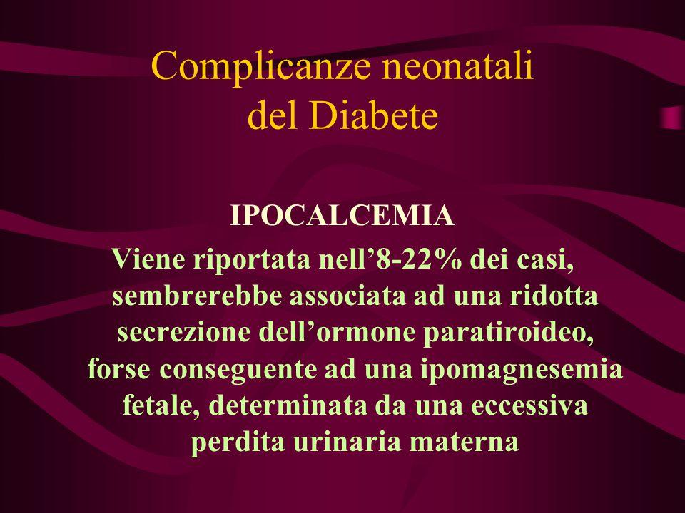 Complicanze neonatali del Diabete IPOCALCEMIA Viene riportata nell'8-22% dei casi, sembrerebbe associata ad una ridotta secrezione dell'ormone paratir